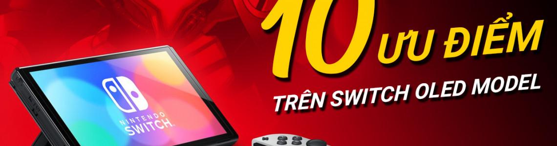10 Ưu điểm tuyệt vời trên Nintendo Switch OLED mà Switch V2 thua xa